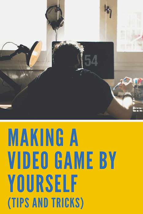 Making a Video Game By Yourself Tips